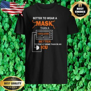 Better to wear a mask than ventilator better to stay at home than in and ICU shirt